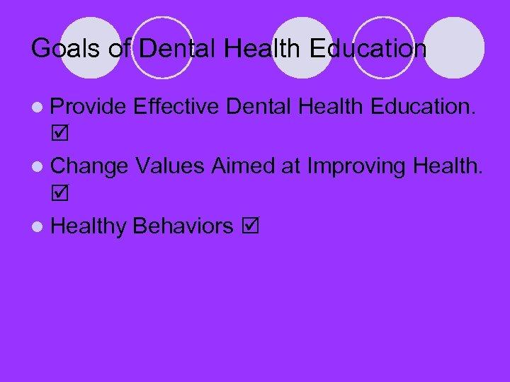 Goals of Dental Health Education l Provide Effective Dental Health Education. l Change Values