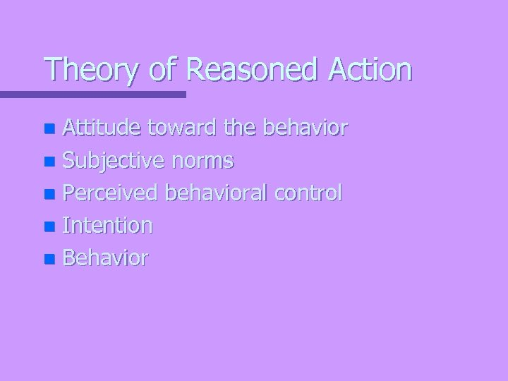 Theory of Reasoned Action Attitude toward the behavior n Subjective norms n Perceived behavioral
