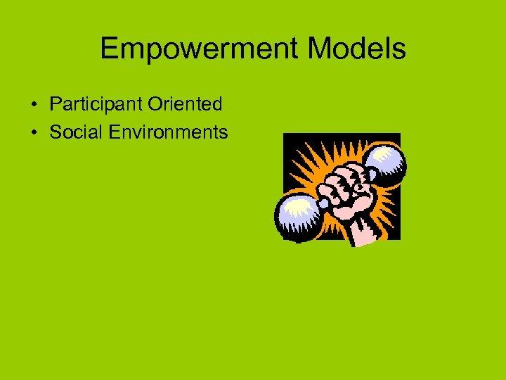 Empowerment Models • Participant Oriented • Social Environments