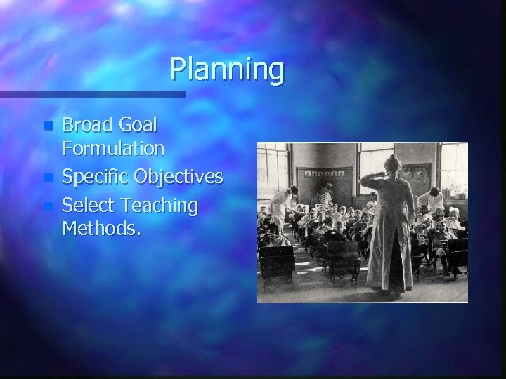 Planning n n n Broad Goal Formulation Specific Objectives Select Teaching Methods.