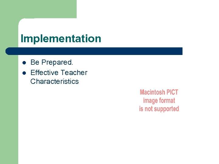 Implementation l l Be Prepared. Effective Teacher Characteristics