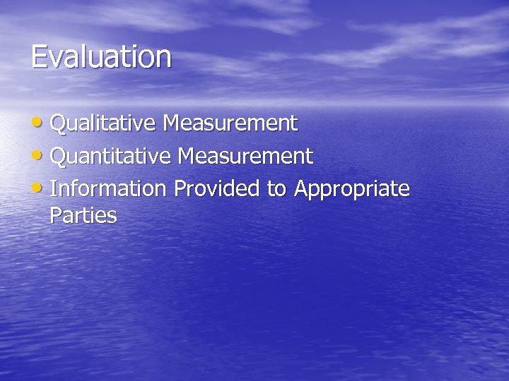 Evaluation • Qualitative Measurement • Quantitative Measurement • Information Provided to Appropriate Parties