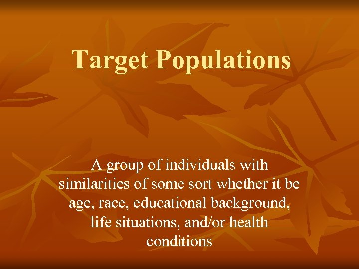 Target Populations A group of individuals with similarities of some sort whether it be