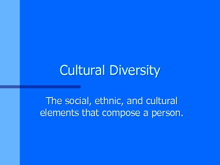 Cultural Diversity The social, ethnic, and cultural elements that compose a person.