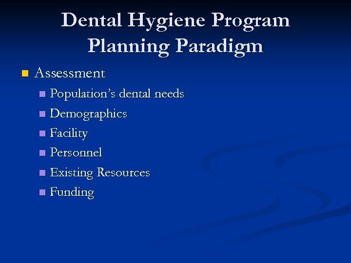 Dental Hygiene Program Planning Paradigm n Assessment Population's dental needs n Demographics n Facility