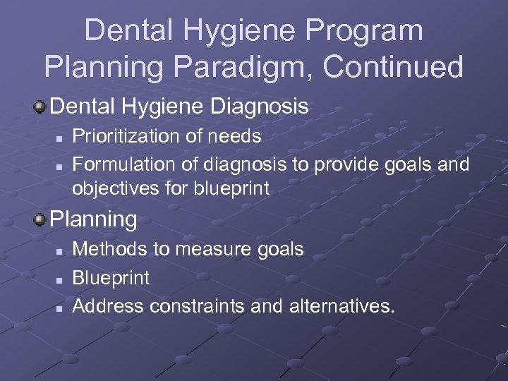 Dental Hygiene Program Planning Paradigm, Continued Dental Hygiene Diagnosis n n Prioritization of needs