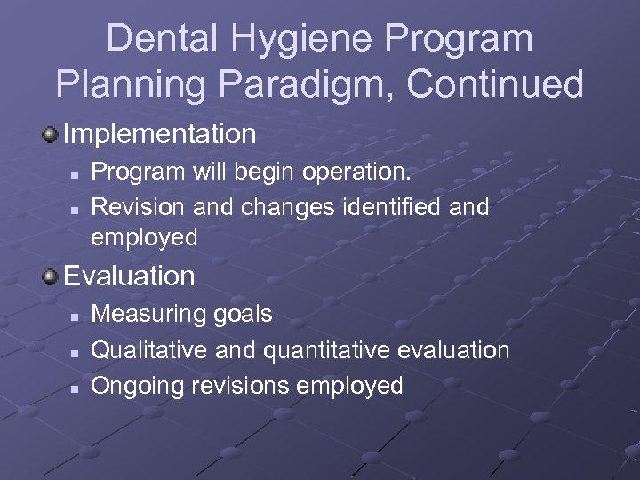 Dental Hygiene Program Planning Paradigm, Continued Implementation n n Program will begin operation. Revision