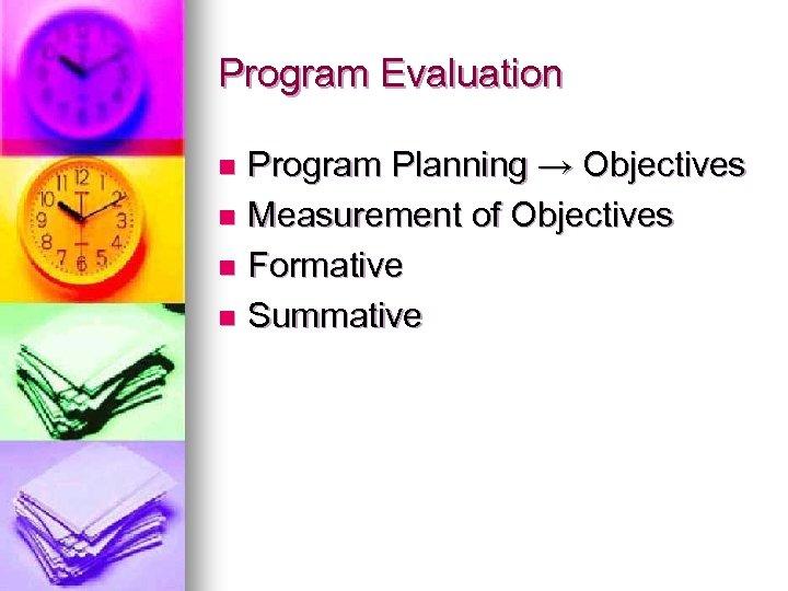 Program Evaluation Program Planning → Objectives n Measurement of Objectives n Formative n Summative