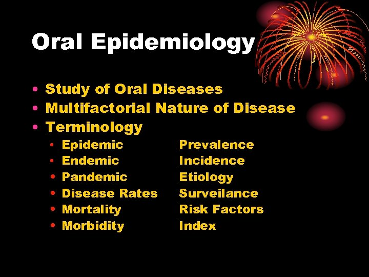 Oral Epidemiology • Study of Oral Diseases • Multifactorial Nature of Disease • Terminology