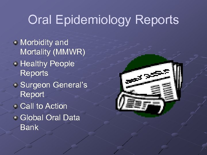 Oral Epidemiology Reports Morbidity and Mortality (MMWR) Healthy People Reports Surgeon General's Report Call