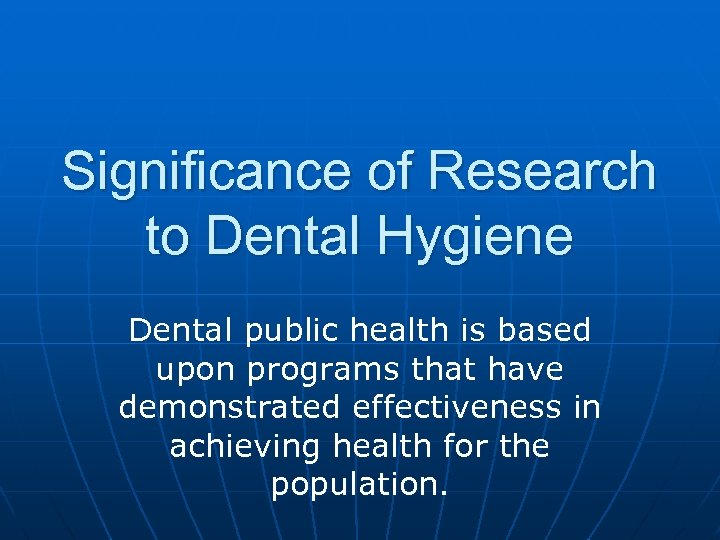 Significance of Research to Dental Hygiene Dental public health is based upon programs that