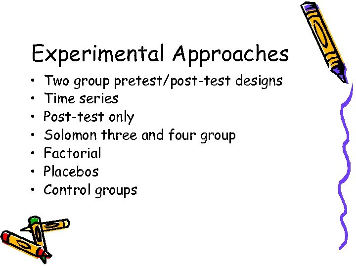 Experimental Approaches • • Two group pretest/post-test designs Time series Post-test only Solomon three