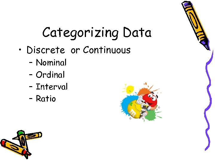 Categorizing Data • Discrete or Continuous – – Nominal Ordinal Interval Ratio