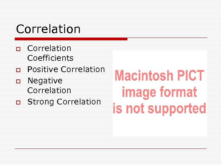 Correlation o o Correlation Coefficients Positive Correlation Negative Correlation Strong Correlation