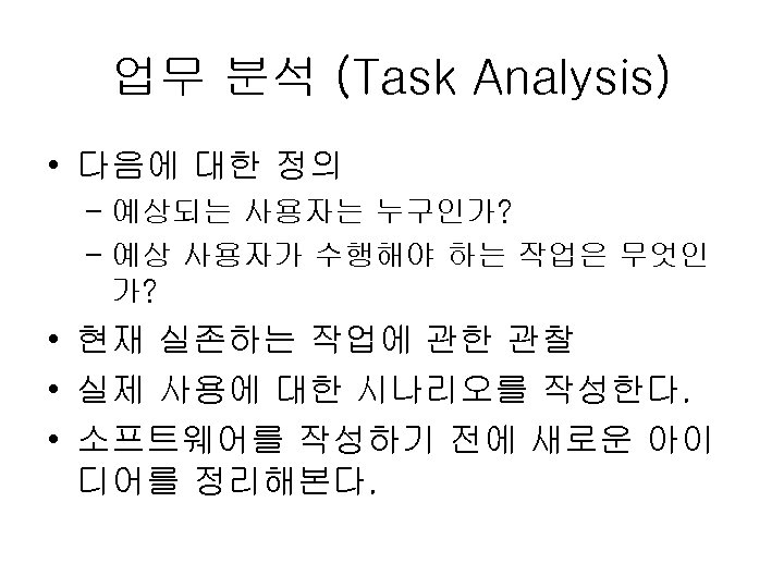 업무 분석 (Task Analysis) • 다음에 대한 정의 – 예상되는 사용자는 누구인가? – 예상