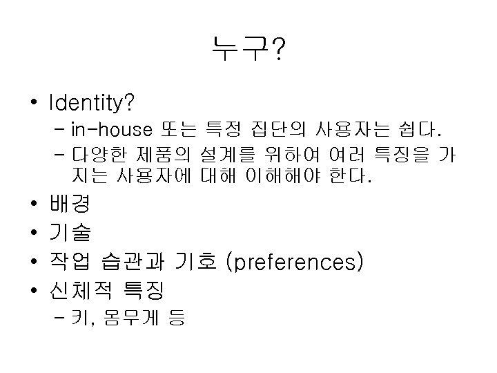 누구? • Identity? – in-house 또는 특정 집단의 사용자는 쉽다. – 다양한 제품의 설계를
