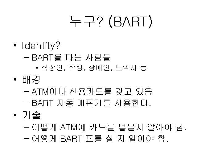 누구? (BART) • Identity? – BART를 타는 사람들 • 직장인, 학생, 장애인, 노약자 등