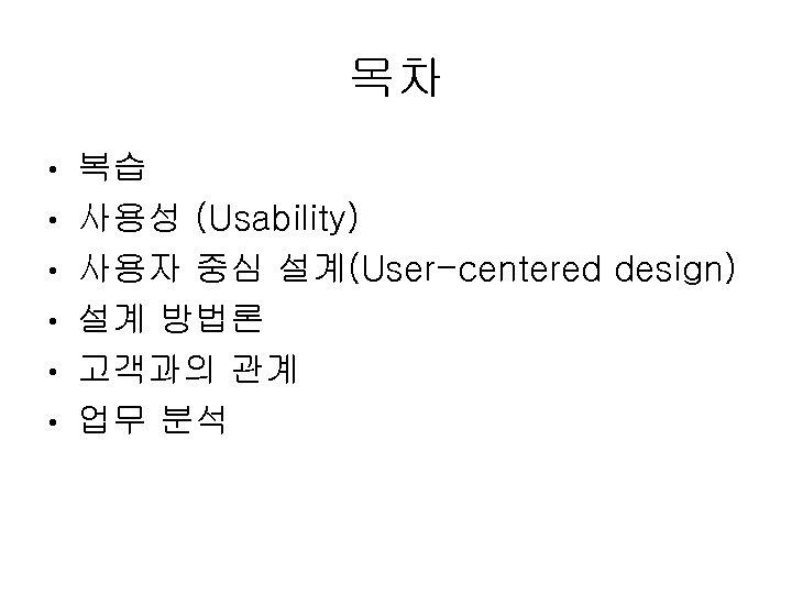 목차 • • • 복습 사용성 (Usability) 사용자 중심 설계(User-centered design) 설계 방법론 고객과의