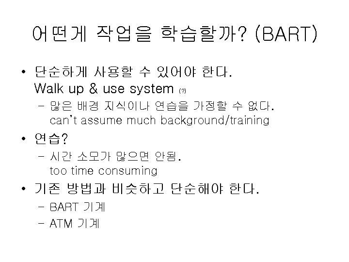 어떤게 작업을 학습할까? (BART) • 단순하게 사용할 수 있어야 한다. Walk up & use