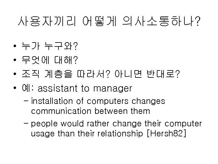 사용자끼리 어떻게 의사소통하나? • • 누가 누구와? 무엇에 대해? 조직 계층을 따라서? 아니면 반대로?