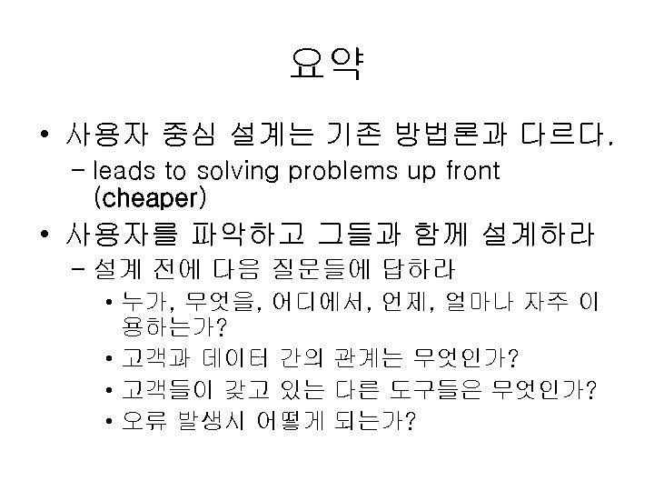 요약 • 사용자 중심 설계는 기존 방법론과 다르다. – leads to solving problems up