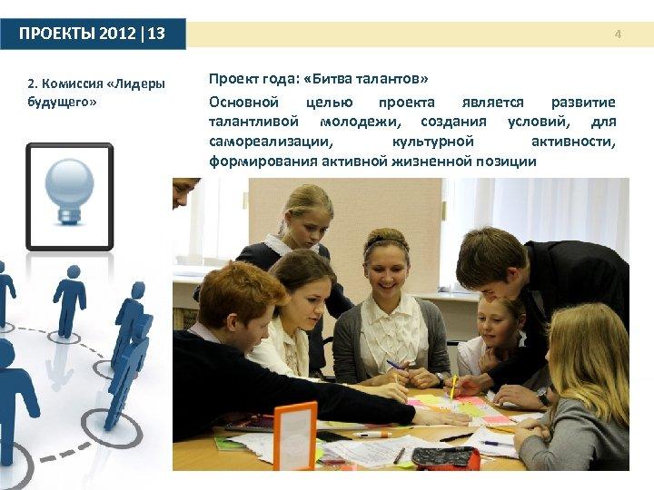 ПРОЕКТЫ 2012 |13 2. Комиссия «Лидеры будущего» 4 Проект года: «Битва талантов» Основной целью