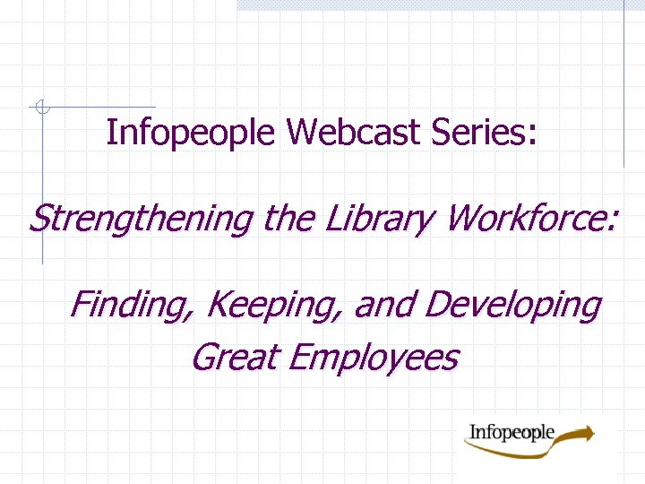 Infopeople Webcast Series: Strengthening the Library Workforce: Finding, Keeping, and Developing Great Employees