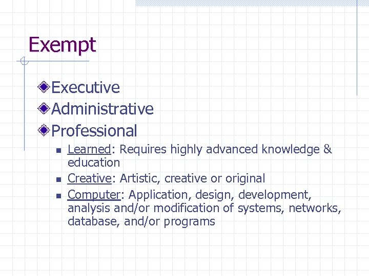 Exempt Executive Administrative Professional n n n Learned: Requires highly advanced knowledge & education