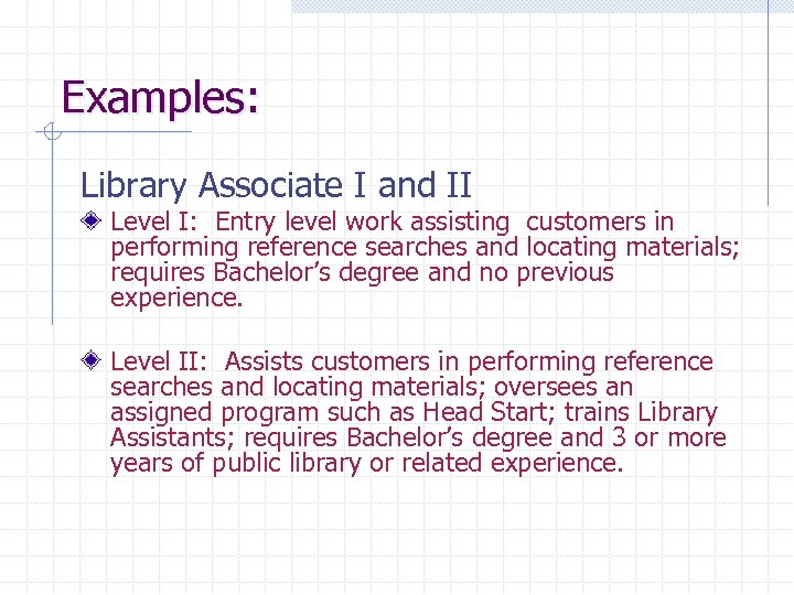 Examples: Library Associate I and II Level I: Entry level work assisting customers in