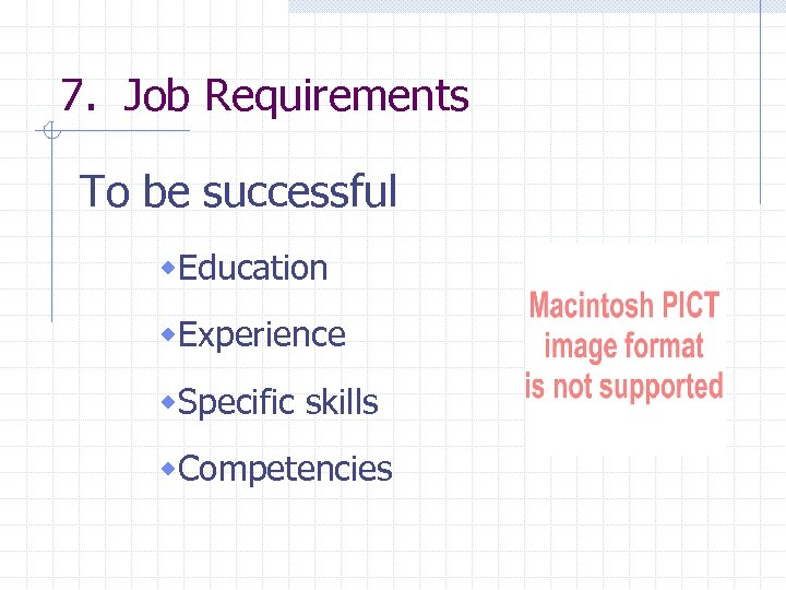 7. Job Requirements To be successful w. Education w. Experience w. Specific skills w.