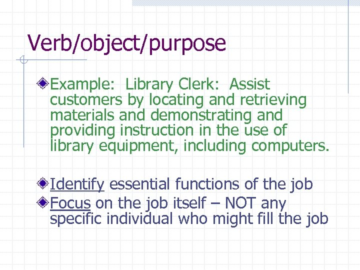 Verb/object/purpose Example: Library Clerk: Assist customers by locating and retrieving materials and demonstrating and
