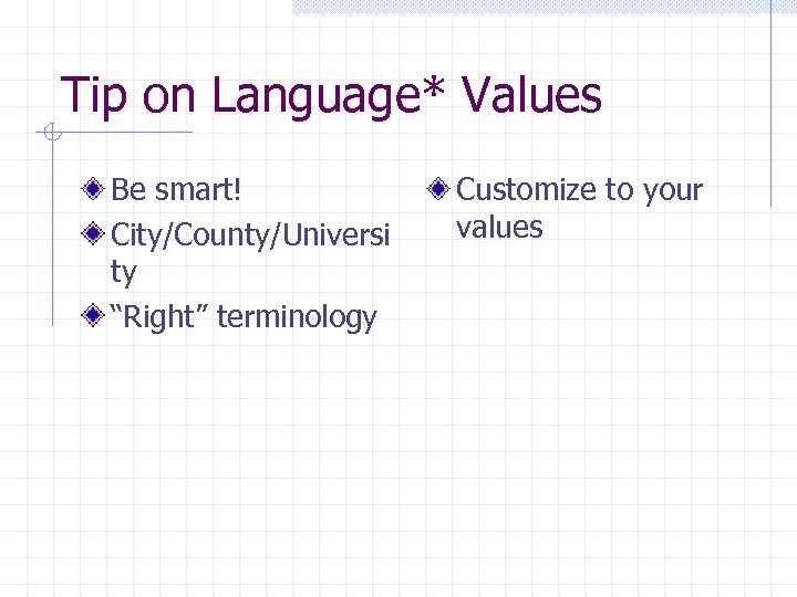 """Tip on Language* Values Be smart! City/County/Universi ty """"Right"""" terminology Customize to your values"""