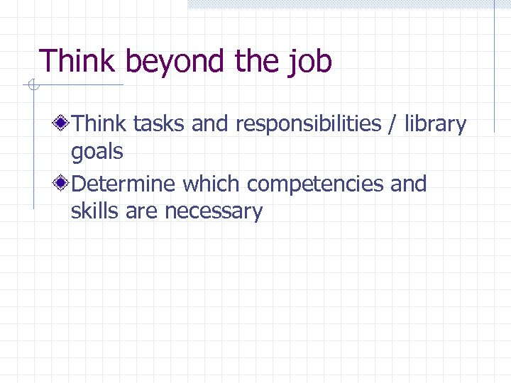 Think beyond the job Think tasks and responsibilities / library goals Determine which competencies