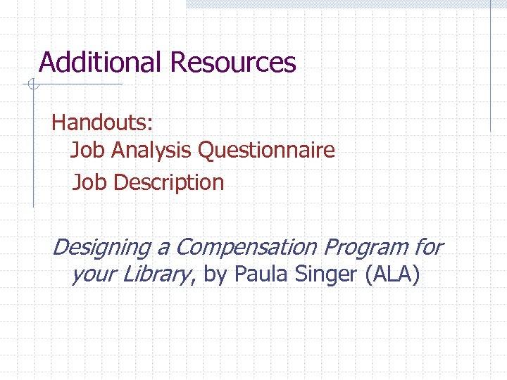 Additional Resources Handouts: Job Analysis Questionnaire Job Description Designing a Compensation Program for your