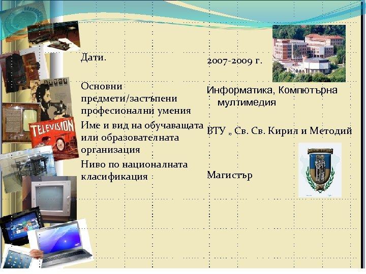 Дати. 2007 -2009 г. Основни Информатика, Компютърна предмети/застъпени мултимедия професионални умения Име и вид