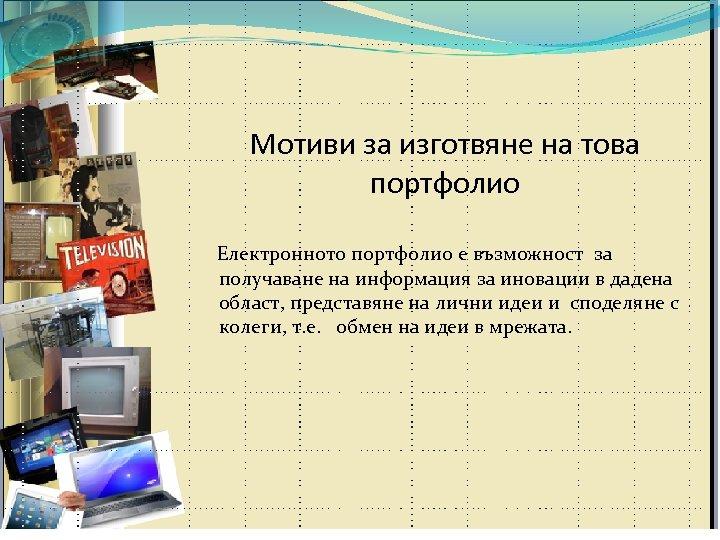 Мотиви за изготвяне на това портфолио Електронното портфолио е възможност за получаване на информация