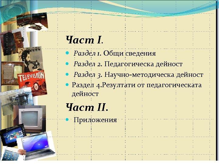 Част І. Раздел 1. Общи сведения Раздел 2. Педагогическа дейност Раздел 3. Научно-методическа дейност