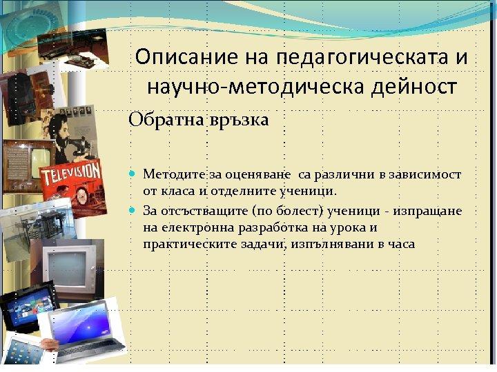 Описание на педагогическата и научно-методическа дейност Обратна връзка Методите за оценяване са различни в