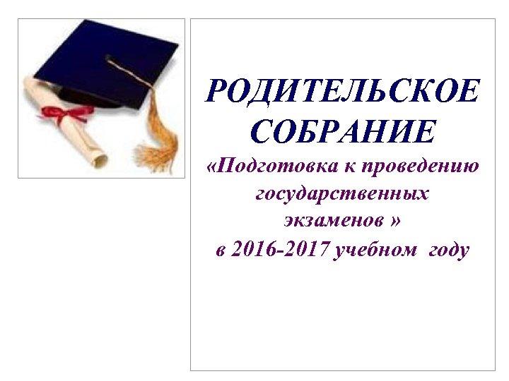 РОДИТЕЛЬСКОЕ СОБРАНИЕ «Подготовка к проведению государственных экзаменов » в 2016 -2017 учебном году