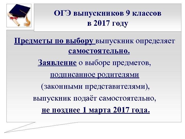 ОГЭ выпускников 9 классов в 2017 году Предметы по выбору выпускник определяет самостоятельно. Заявление