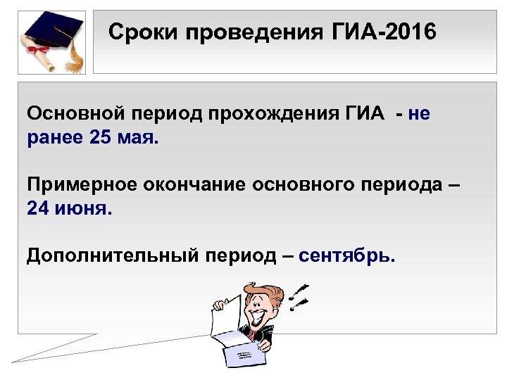 • Сроки проведения ГИА-2016 Основной период прохождения ГИА - не ранее 25 мая.