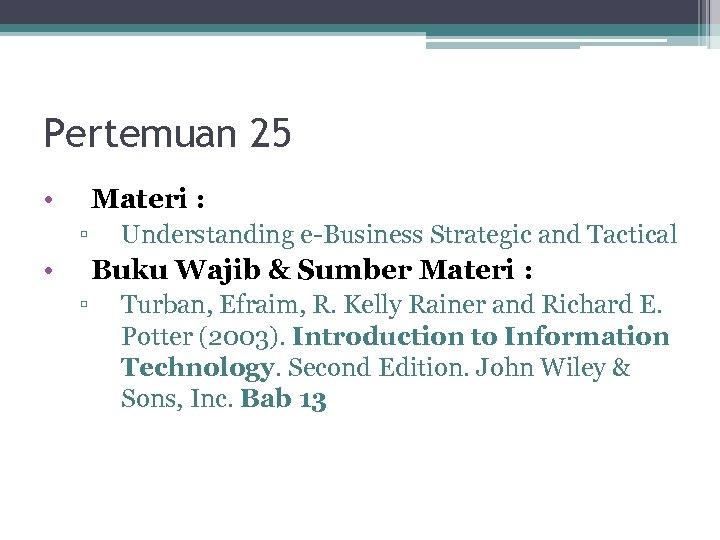 Pertemuan 25 • Materi : ▫ • Understanding e-Business Strategic and Tactical Buku Wajib