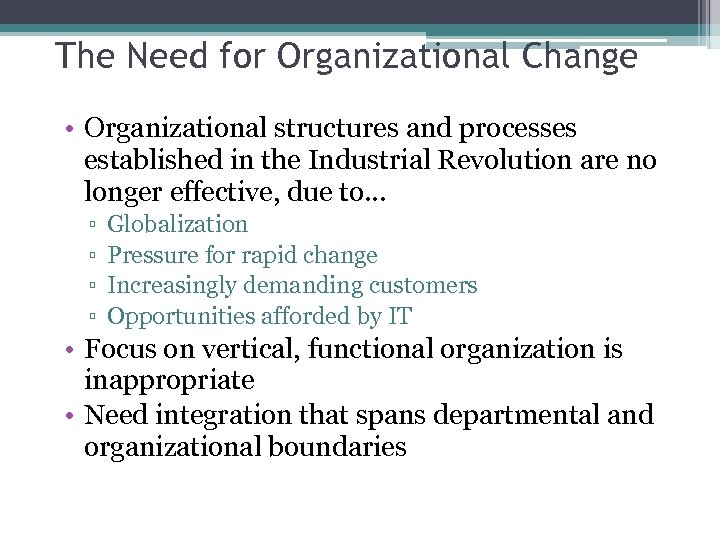 The Need for Organizational Change • Organizational structures and processes established in the Industrial