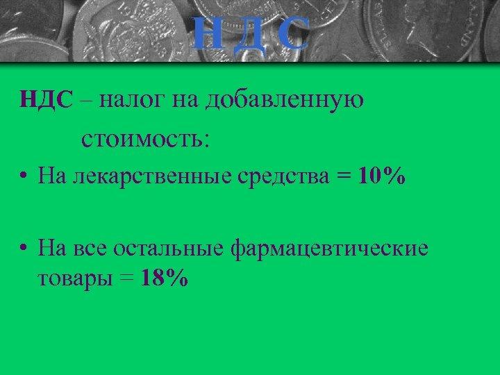 НД С НДС – налог на добавленную стоимость: • На лекарственные средства = 10%