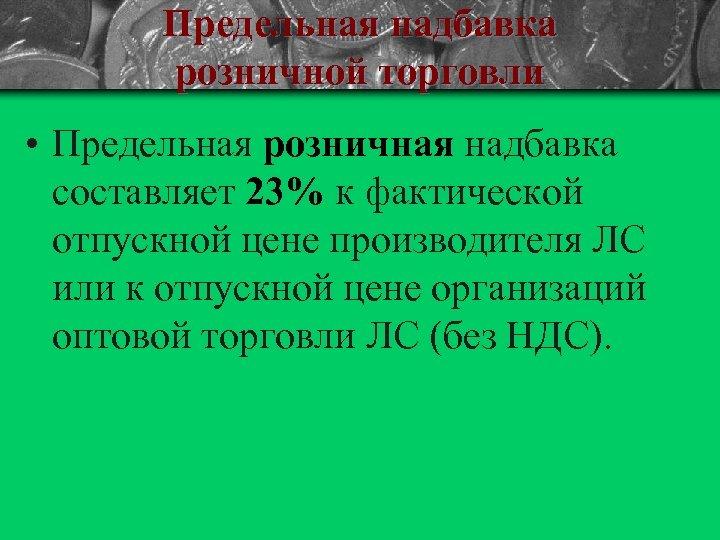 Предельная надбавка розничной торговли • Предельная розничная надбавка составляет 23% к фактической отпускной цене