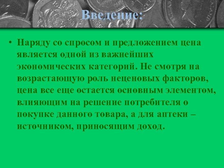 Введение: • Наряду со спросом и предложением цена является одной из важнейших экономических категорий.