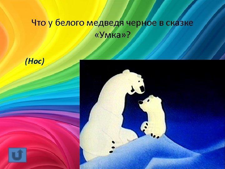 Что у белого медведя черное в сказке «Умка» ? (Нос)