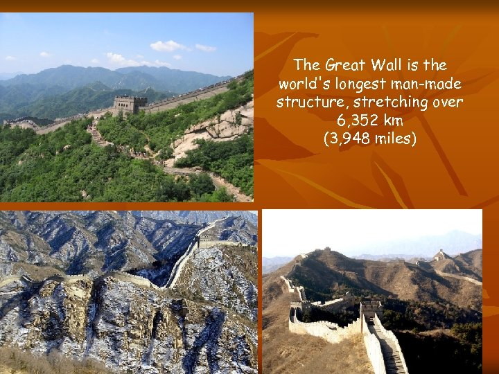 The Great Wall is the world's longest man-made structure, stretching over 6, 352 km