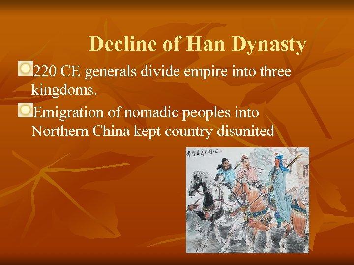 Decline of Han Dynasty 220 CE generals divide empire into three kingdoms. Emigration of