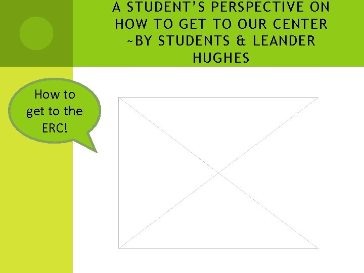 A STUDENT'S PERSPECTIVE ON HOW TO GET TO OUR CENTER ~BY STUDENTS & LEANDER